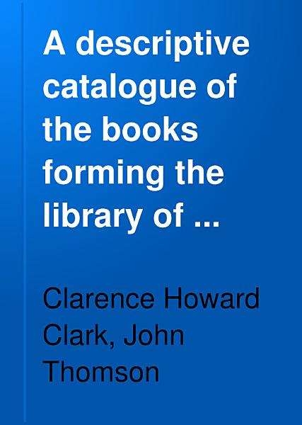 Download A Descriptive Catalogue of the Books Forming the Library of Clarence H  Clark     Philadelphia Book