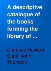 A Descriptive Catalogue of the Books Forming the Library of Clarence H  Clark     Philadelphia PDF