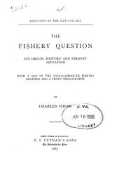 The Fishery Question: Its Origin, History and Present Situation, with a Map of the Anglo-American Fishing Grounds and a Short Bibliography, Volume 20
