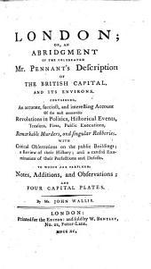 London; or, An abridgment of ... Pennant's description of the British capital ... To which are prefixed, notes, additions, and observations ... By Mr. John Wallis