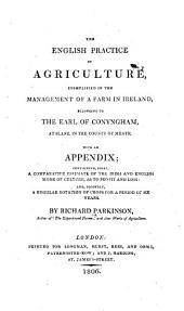 The English Practice of Agriculture: Exemplified in the Management of a Farm in Ireland, Belonging to the Earl of Conyngham, at Slane, in the County of Meath : with an Appendix ...