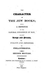 The Character of the Jew Books: being a Defence of the Natural Innocence of Man, against Kings and Priests, or Tyrants and Impostors