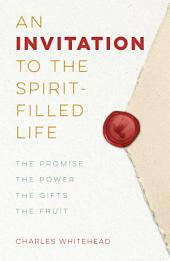 An Invitation To The Spirit-Filled Life: The Promise, the Power, the Gifts, the Fruit