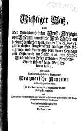 Richtiger Satz, Daß Der Durchlauchtigsten Groß-Herzogin von Toscana anmaßliche Erb-Rechte auf die durch Absterben weyl. Kayser Carl des VI. glorreichesten Angedenckens erledigte Erb-Königreiche und Lande aus dem denen Herzogen von Oesterreich im Jahr 1156. von Kayser Friedrich dem Ersten ertheilten Freyheits-Briefe sich auf keine Weis herleiten lassen: Einfolglich Die darauf gegründete sogenannte Pragmatische Sanction nothwendig zerfallen müsse. Zu Bestättigung der gerechten Sache statthafft erwiesen Und Dem Grund-falschen Wahn eines neuerlich aufgetretenen Vertheidigers derer Groß-Herzoglichen vermeintlichen Gerechtsamen durch eine aufrichtige Feder entgegen gestellet Im Jahr 1742