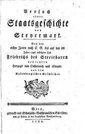 Versuch einer Staatsgeschichte von Steyermark. Von den ersten Zeiten nach C. G. bis auf den im Jahre 1246 erfolgten Tod Friedrichs des Streitbaren ...