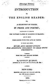 Introduction to the English Reader, Or, A Selection of Pieces in Prose and Poetry: Calculated to Improve the Younger Classes of Learners in Reading and to Imbue Their Minds with the Love of Virtue : to which are Added, Rules and Observations for Assisting Children to Read with Propriety