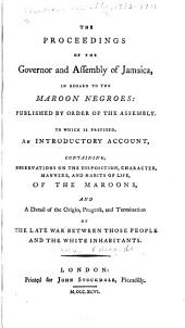 The Proceedings of the Governor and Assembly of Jamaica: In Regard to the Maroon Negroes