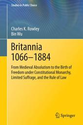 Britannia 1066-1884: From Medieval Absolutism to the Birth of Freedom under Constitutional Monarchy, Limited Suffrage, and the Rule of Law