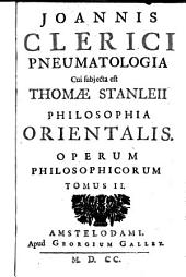 Joannis Clerici Opera philosophica: Pneumatologia. Thomae Stanleii Historia philosophiae Orientalis