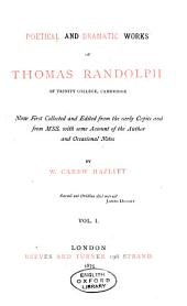 Poetical and Dramatic Works of Thomas Randolph: Now First Collected and Ed. from the Early Copies and from MSS. with Some Account of the Author and Occasional Notes, Volume 1