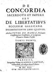 De concordia sacerdotii et imperii seu de libertatibus ecclesiae Gallicanae. Dissertationum libri quatuor. Auctore Petro de Marca ... Tomus primus