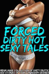 Forced Dirty Hot Sexy Tales     Mega Huge Collection of Dirty Erotic Sex Stories of Your Forbidden Desires PDF