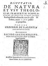 DISPVTATIO, DE NATVRA ET VSV THEOLOGIAE, PRAESERTIM SCHOLASTICAE, IN INCLYTA ATQVE CATHOlica Ingolstadiensium ACADEMIA, die Octobris, anno 1587. publice proposita