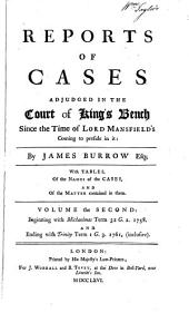 Reports of cases adjudged in the Court of King's Bench since the time of Lord Mansfield's coming to preside in it: with tables, of the names of the cases, and of the matter contained in them ... Beginning with Michaelmas term 32 G.2. 1758 and ending with Trinity term 10 G.3. 1770 (inclusive)