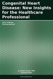 Congenital Heart Disease: New Insights for the Healthcare Professional: 2011 Edition: ScholarlyBrief