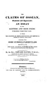 The Claims of Ossian Examined and Appreciated: an Essay on the Scottish and Irish Poems Published Under that Name: In which the Question of Their Genuineness and Historical Credit is Freely Discussed: Together with Some Curious Particulars Relative to the Structure and State of Poetry in the Celtic Dialects of Scotland and Ireland