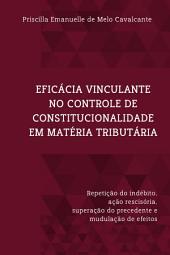 EFICÁCIA VINCULANTE NO CONTROLE DE CONSTITUCIONALIDADE EM MATÉRIA TRIBUTÁRIA: Repetição do indébito, ação rescisória, superação do precedente e modulação de efeitos