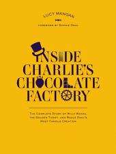 Inside Charlie's Chocolate Factory: The Complete Story of Willy Wonka, the Golden Ticket, and Roald Dahl's MostFamous Creation.