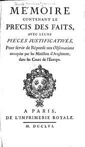 Mémoire contenant le précis des faits: avec leurs pieces justificatives, pour servir de réponse aux Observations envoyées par les ministres d'Angleterre, dans les cours de l'Europe