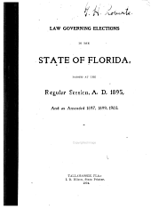 Law Governing Elections in the State of Florida: Passed at the Regular Session, A.D. 1895, and as Amended 1897,1899, 1903