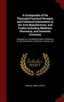 A Cyclopaedia of Six Thousand Practical Receipts, and Collateral Information in the Arts Manufactures, and Trades Including Medicine, Pharmacy, and Domestic Economy