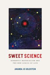 Sweet Science: Romantic Materialism and the New Logics of Life