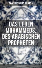 Das Leben Mohammeds, des arabischen Propheten (Historisher Roman): : Sagenhafte Nachrichten über Mekka und die Kaaba, Abriß des mohammedanischen Glaubens, Verlangen nach Wundern, Die Vision in der Höhle, Reise des Propheten von Mekka nach Jerusalem..