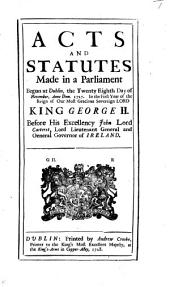 Acts and Statutes Made in a Parliament Begun at Dublin, the Twenty Eighth Day of November, Anno Dom. 1727. In the First Year of the Reign of Our Most Gracious Sovereign Lord King George II.: Before His Excellency John Lord Carteret, Lord Lieutenant General and General Governor of Ireland
