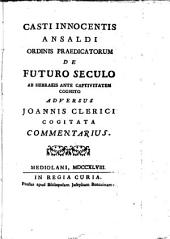 Casti Innocentis Ansaldi ordinis Praedicatorum De futuro seculo ab Hebraeis ante captivitatem cognito adversus Joannis Clerici cogitata commentarius