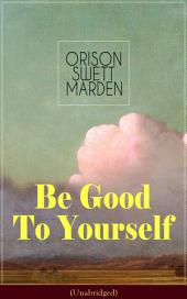 Be Good To Yourself (Unabridged): Appreciate the Marvelousness of the Human Mechanism: How to Keep Your Powers up to the Highest Possible Standard, How to Conserve Your Energies and Guard Your Health