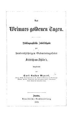 Aus Weimars goldenen Tagen  Bibliographische Jubelfestgabe zur hundertj  hrigen Geburtstagsfeier F  von Schiller s PDF