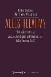 Alles relativ?: Ethische Orientierungen zwischen Beliebigkeit und Verantwortung. Vadian Lectures, Band 3