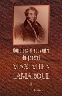 M moires et souvenirs du g n ral Maximien Lamarque  Publi s par sa famille  Tome 2 PDF