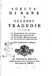 Scelta di rare e celebri tragedie cioè il Cresofonte del Liviera, l'Orbecche del Giraldi, l'Antigona dell'Alamanni, l'Evandro del Bracciolini. Colle introduzioni a cadauna