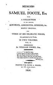 Memoirs of Samuel Foote, Esq: With a Collection of His Genuine Bon-mots, Anecdotes, Opinions, &c. Mostly Original. And Three of His Dramatic Pieces, Not Published in His Works ...