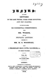 Junius: Including Letters by the Same Writer, Under Other Signatures, (now First Collected) ; to which are Added, His Confidential Correspondence with Mr. Wilkes, and His Private Letters Addressed to Mr. H.S. Woodfall ; with a Preliminary Essay, Notes, Fac-similes, &c ....