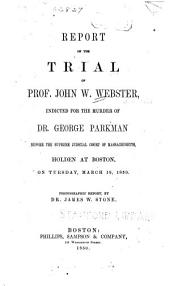 Report of the trial of Prof. John W. Webster: indicted for the murder of Dr. George Parkman, before the Supreme judicial court of Massachusetts, holden at Boston, on Tuesday, March 19, 1850