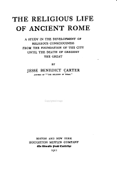 The Religious Life of Ancient Rome: A Study in the Development of Religious Consciousness, from the Foundation of the City Until the Death of Gregory the Great