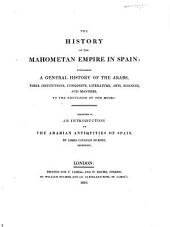 The History of the Mahometan Empire in Spain: Containing a General History of the Arabs, Their Institutions, Conquests, Literature, Arts, Sciences, and Manners, to the Expulsion of the Moors. Designed as an Introduction to the Arabian Antiquities of Spain