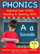 PHONICS - A Sounds - Book 1: Improve Your Child's Spelling and Reading Skills- Elementary School