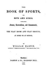 The Book of Sports, for Boys and Girls: Containing Games, Recreations, and Amusements, for the Play Room and Play Ground, at Home Or at School