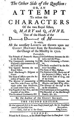 The Other Side of the Question  Or  an Attempt to Rescue the Characters of the Two Royal Sisters  Q  Mary and Q  Anne  Out of the Hands of the D      s D       r of M             In Which  All the Necessary Lights are Thrown Upon Our Court History from the Revolution to the Change of the Ministry in 1710     By the Author of the Court Secret  i e  James Ralph   The Second Edition