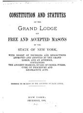 Constitution and Statutes of the Grand Lodge of Free and Accepted Masons of the State of New York: With Digest of Decisions and Resolutions Approved and Adopted by the Grand Lodge, and an Appendix, Containing the Ancient Charges, Rules of Order, Forms, Code of Procedure and Legislative Acts. Ordered to be Kept in the Archives of Each Lodge