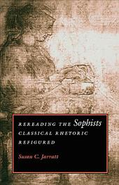 Rereading the Sophists: Classical Rhetoric Refigured