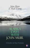 Alaska Days with John Muir  4 Books in One Volume PDF