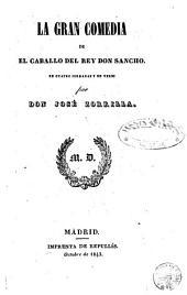La gran comedia de el caballo del rey don Sancho: en cuatro jorndas y en verso