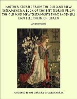 Mother Stories from the Old and New Testaments: A Book of the Best Stories from the Old and New Testaments that Mothers Can Tell Their Children