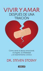 Vivir y amar después de una traición: Cómo sanar el abuso emocional, el engaño, la infidelidad y el resentimiento crón