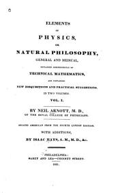 Elements of Physics, Or, Natural Philosophy, General and Medical: Explained Independently of Technical Mathematics, and Containing New Disquisitions and Practical Suggestions, in Two Volumes, Volume 1
