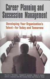 Career Planning and Succession Management: Developing Your Organization's Talent--for Today and Tomorrow